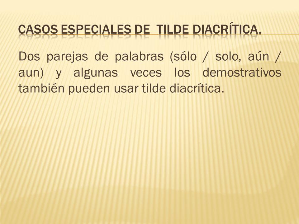 Dos parejas de palabras (sólo / solo, aún / aun) y algunas veces los demostrativos también pueden usar tilde diacrítica.