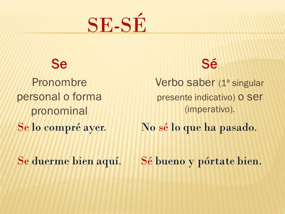 Se Pronombre personal o forma pronominal SE-SÉ Sé Verbo saber (1ª singular presente indicativo) o ser (imperativo).