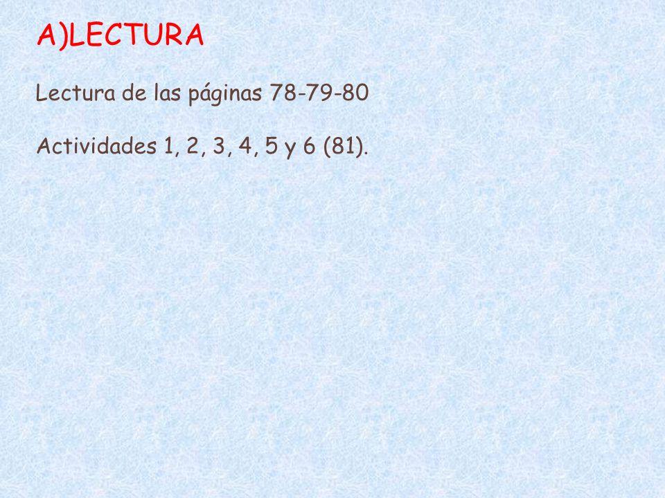 A)LECTURA Lectura de las páginas 78-79-80 Actividades 1, 2, 3, 4, 5 y 6 (81).