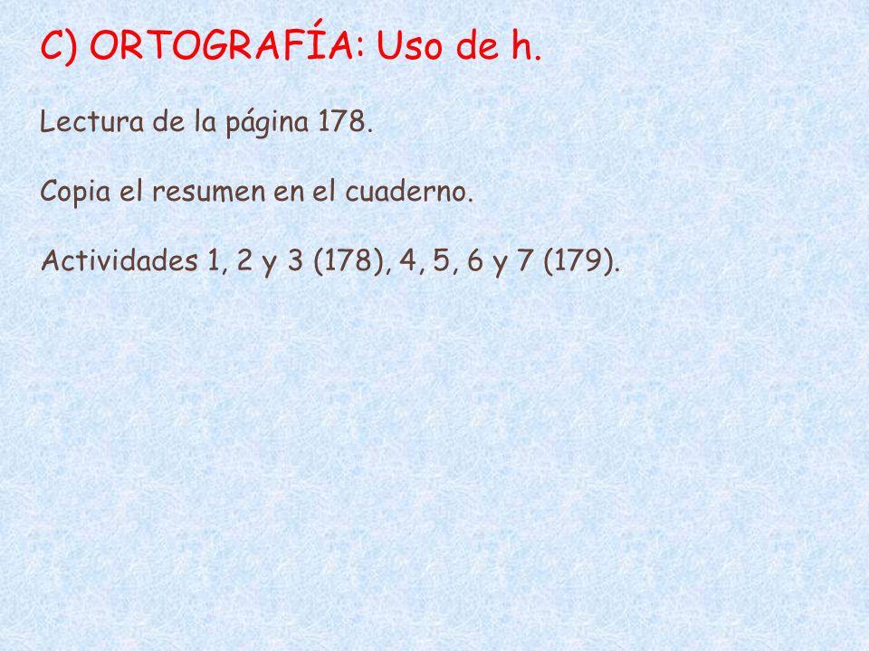 C) ORTOGRAFÍA: Uso de h. Lectura de la página 178. Copia el resumen en el cuaderno. Actividades 1, 2 y 3 (178), 4, 5, 6 y 7 (179).