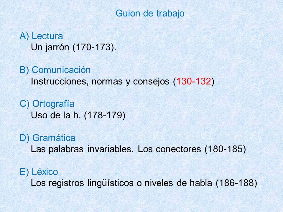 Guion de trabajo A) Lectura Un jarrón (170-173). B) Comunicación Instrucciones, normas y consejos (130-132) C) Ortografía Uso de la h. (178-179) D) Gr