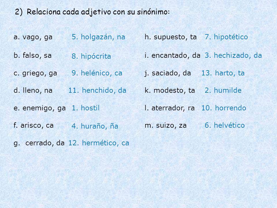 2) Relaciona cada adjetivo con su sinónimo: a. vago, ga b. falso, sa c. griego, ga d. lleno, na 5. holgazán, na 9. helénico, ca 11. henchido, da e. en