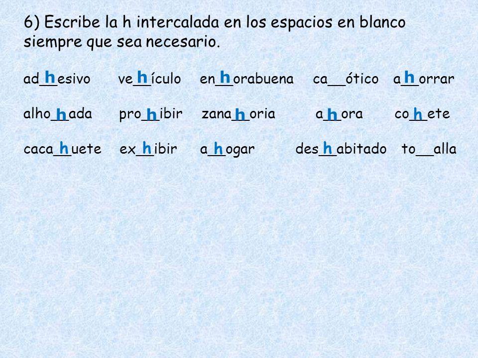 6) Escribe la h intercalada en los espacios en blanco siempre que sea necesario. ad__esivo ve__ículo en__orabuena ca__ótico a__orrar alho__adapro__ibi