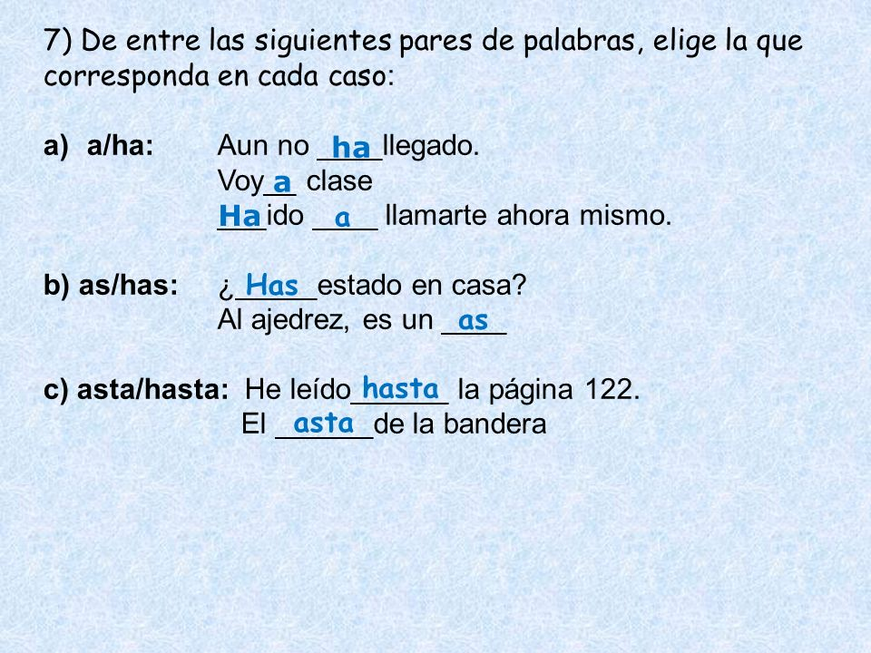 7) De entre las siguientes pares de palabras, elige la que corresponda en cada caso : a)a/ha:Aun no ____llegado. Voy__ clase ___ido ____ llamarte ahor