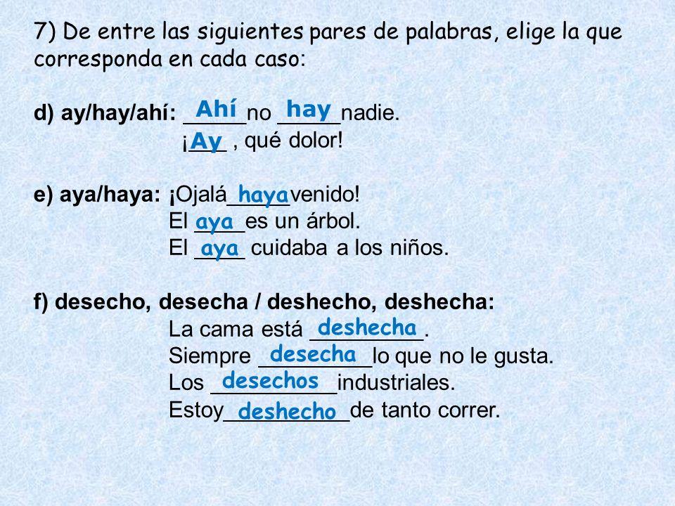 7) De entre las siguientes pares de palabras, elige la que corresponda en cada caso : d) ay/hay/ahí: _____no _____nadie. ¡___, qué dolor! e) aya/haya: