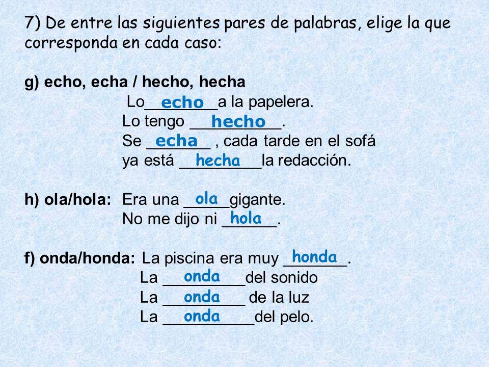 7) De entre las siguientes pares de palabras, elige la que corresponda en cada caso : g) echo, echa / hecho, hecha Lo________a la papelera. Lo tengo _