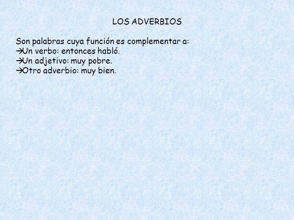 LOS ADVERBIOS Son palabras cuya función es complementar a: Un verbo: entonces habló. Un adjetivo: muy pobre. Otro adverbio: muy bien.