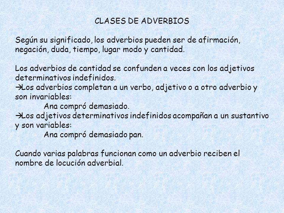 CLASES DE ADVERBIOS Según su significado, los adverbios pueden ser de afirmación, negación, duda, tiempo, lugar modo y cantidad. Los adverbios de cant