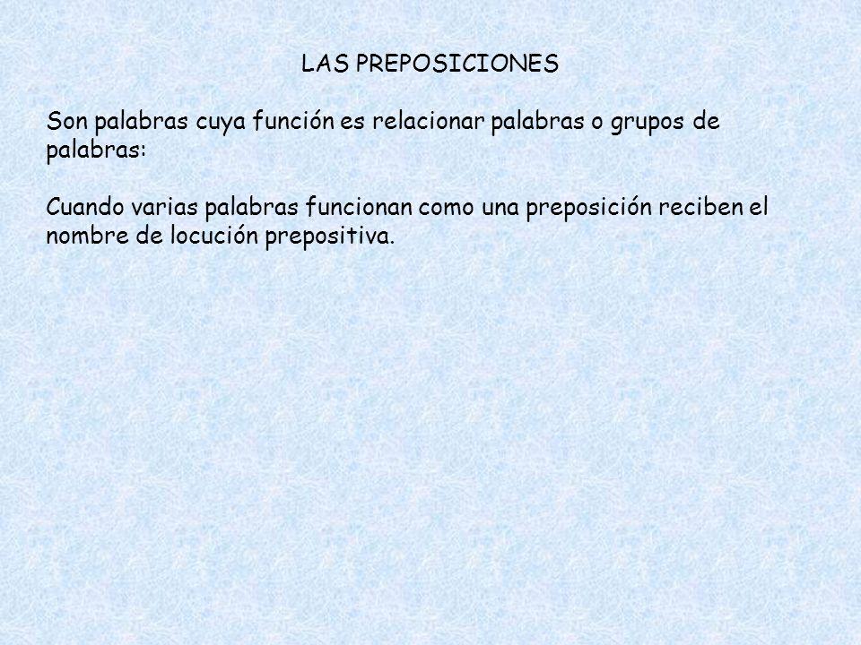 LAS PREPOSICIONES Son palabras cuya función es relacionar palabras o grupos de palabras: Cuando varias palabras funcionan como una preposición reciben