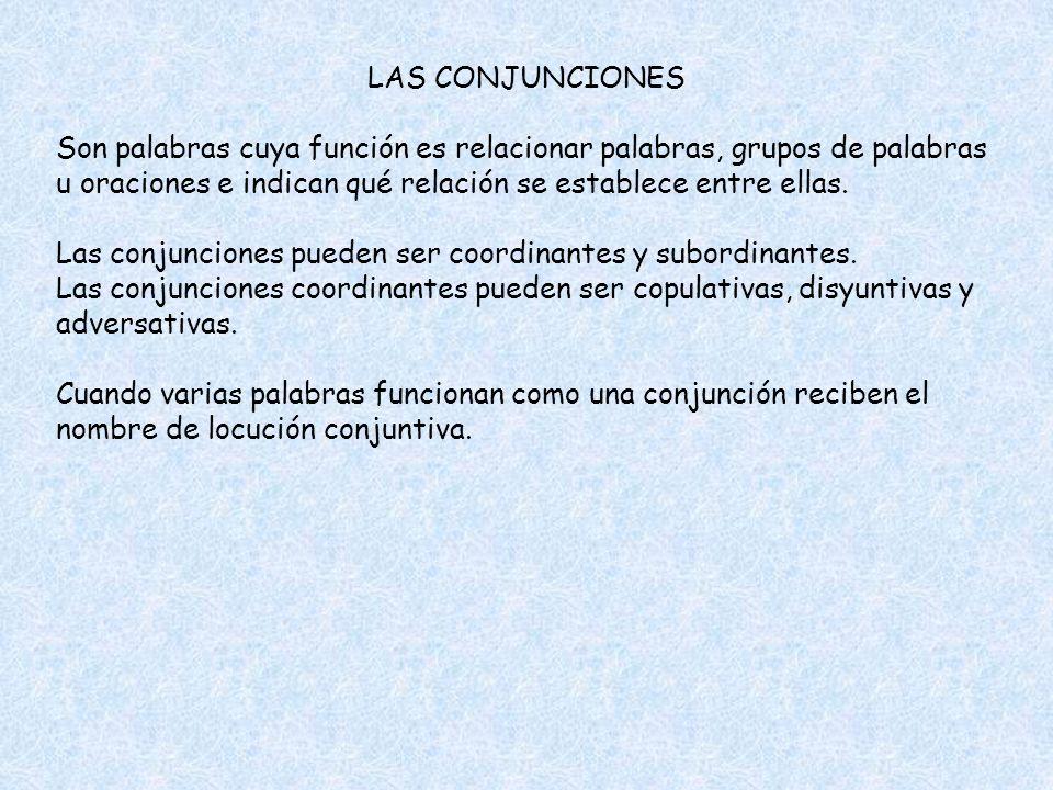 LAS CONJUNCIONES Son palabras cuya función es relacionar palabras, grupos de palabras u oraciones e indican qué relación se establece entre ellas. Las