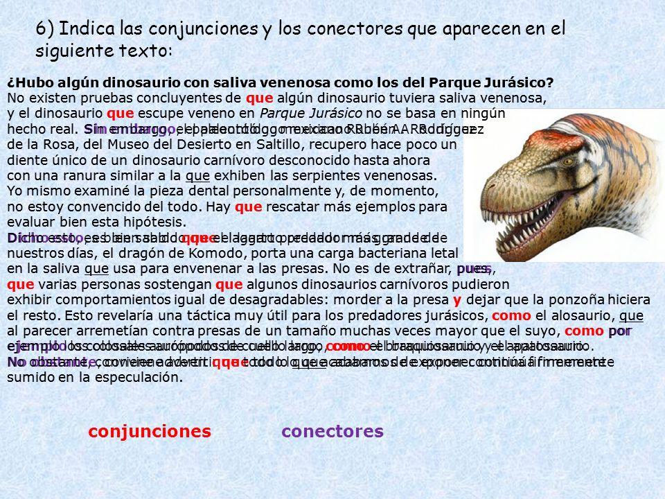 6) Indica las conjunciones y los conectores que aparecen en el siguiente texto: ¿Hubo algún dinosaurio con saliva venenosa como los del Parque Jurásic