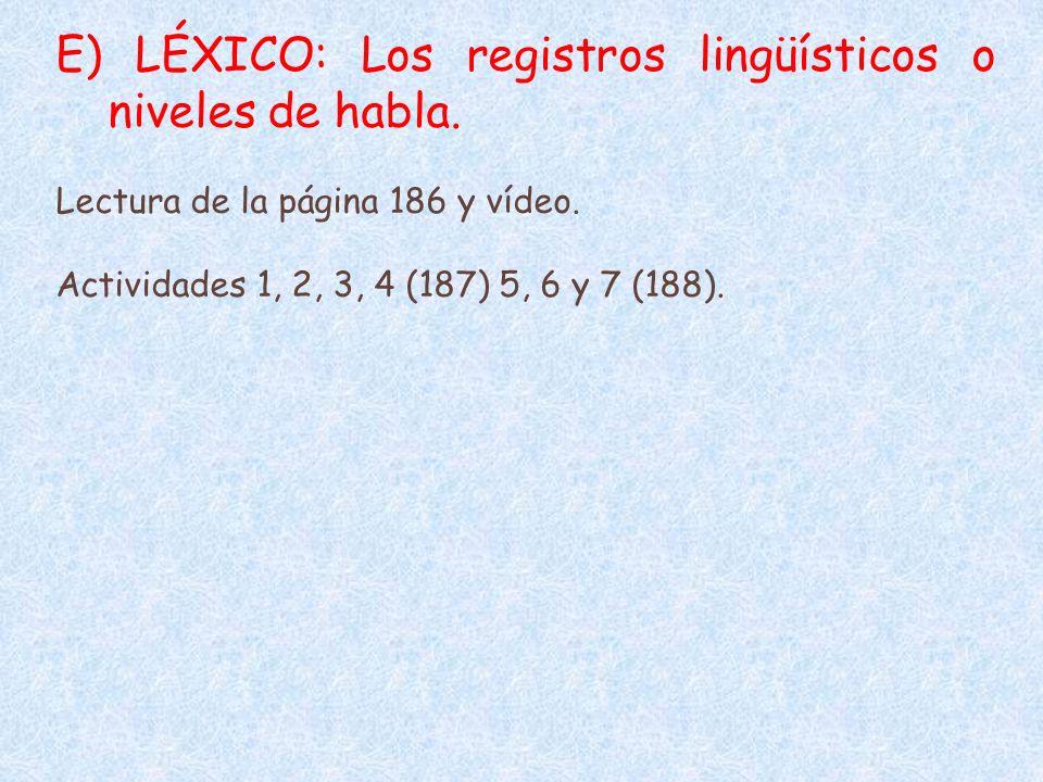 E) LÉXICO: Los registros lingüísticos o niveles de habla. Lectura de la página 186 y vídeo. Actividades 1, 2, 3, 4 (187) 5, 6 y 7 (188).