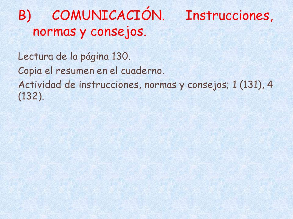 B) COMUNICACIÓN. Instrucciones, normas y consejos. Lectura de la página 130. Copia el resumen en el cuaderno. Actividad de instrucciones, normas y con