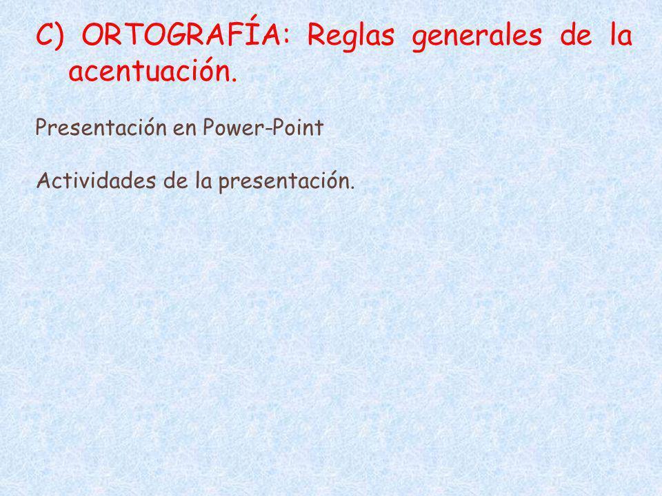 C) ORTOGRAFÍA: Reglas generales de la acentuación. Presentación en Power-Point Actividades de la presentación.