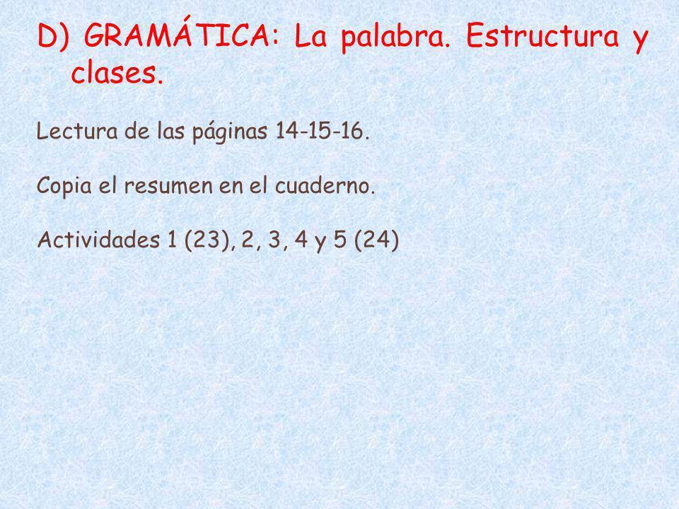 D) GRAMÁTICA: La palabra. Estructura y clases. Lectura de las páginas 14-15-16. Copia el resumen en el cuaderno. Actividades 1 (23), 2, 3, 4 y 5 (24)