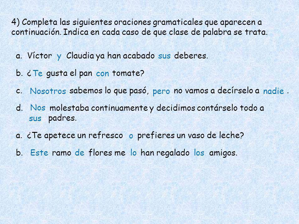4) Completa las siguientes oraciones gramaticales que aparecen a continuación. Indica en cada caso de que clase de palabra se trata. a.Víctor Claudia