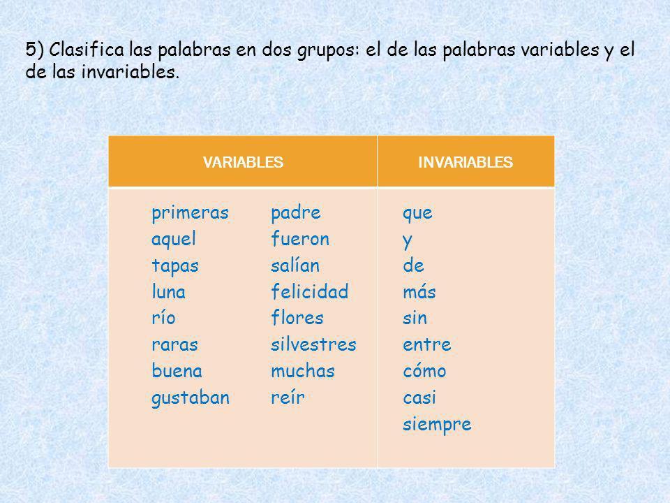 5) Clasifica las palabras en dos grupos: el de las palabras variables y el de las invariables. VARIABLESINVARIABLES primeras aquel tapas luna río que
