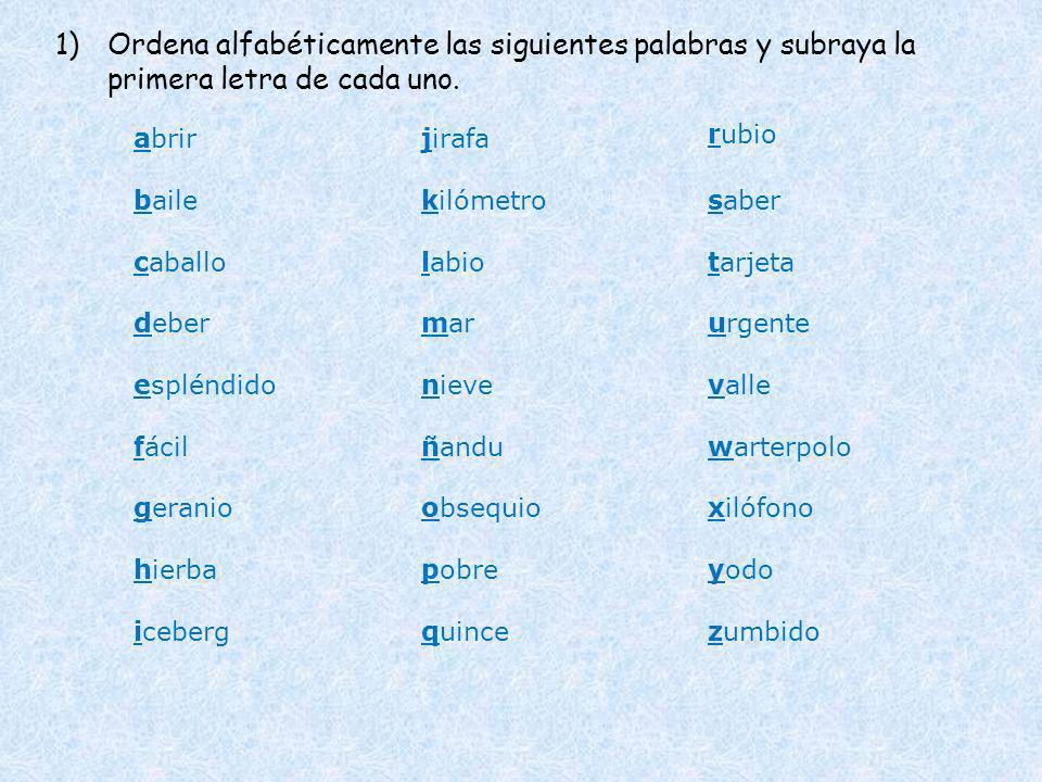 1)Ordena alfabéticamente las siguientes palabras y subraya la primera letra de cada uno. abrir baile caballo deber espléndido fácil geranio hierba ice