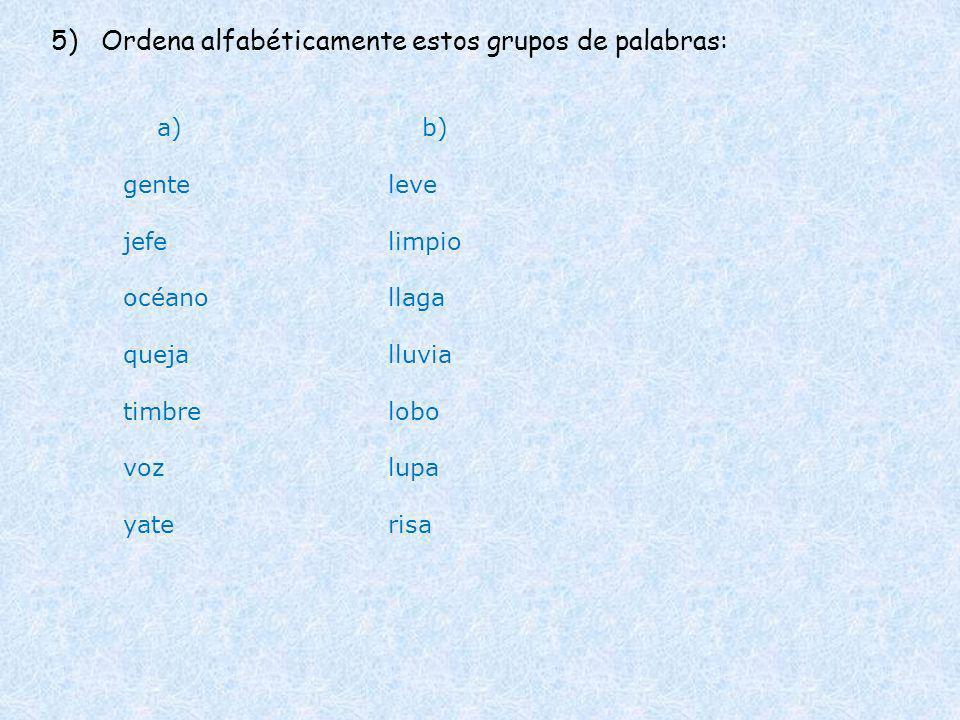 5) Ordena alfabéticamente estos grupos de palabras: a) gente jefe océano queja timbre voz yate b) leve limpio llaga lluvia lobo lupa risa