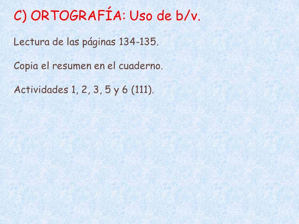 C) ORTOGRAFÍA: Uso de b/v. Lectura de las páginas 134-135. Copia el resumen en el cuaderno. Actividades 1, 2, 3, 5 y 6 (111).