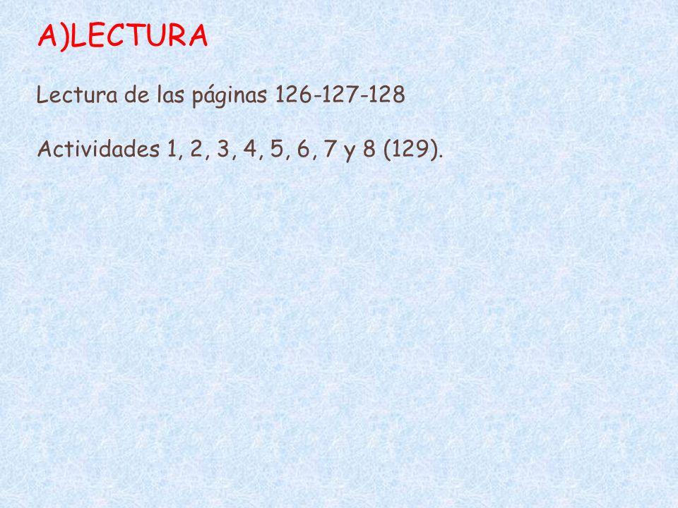 A)LECTURA Lectura de las páginas 126-127-128 Actividades 1, 2, 3, 4, 5, 6, 7 y 8 (129).