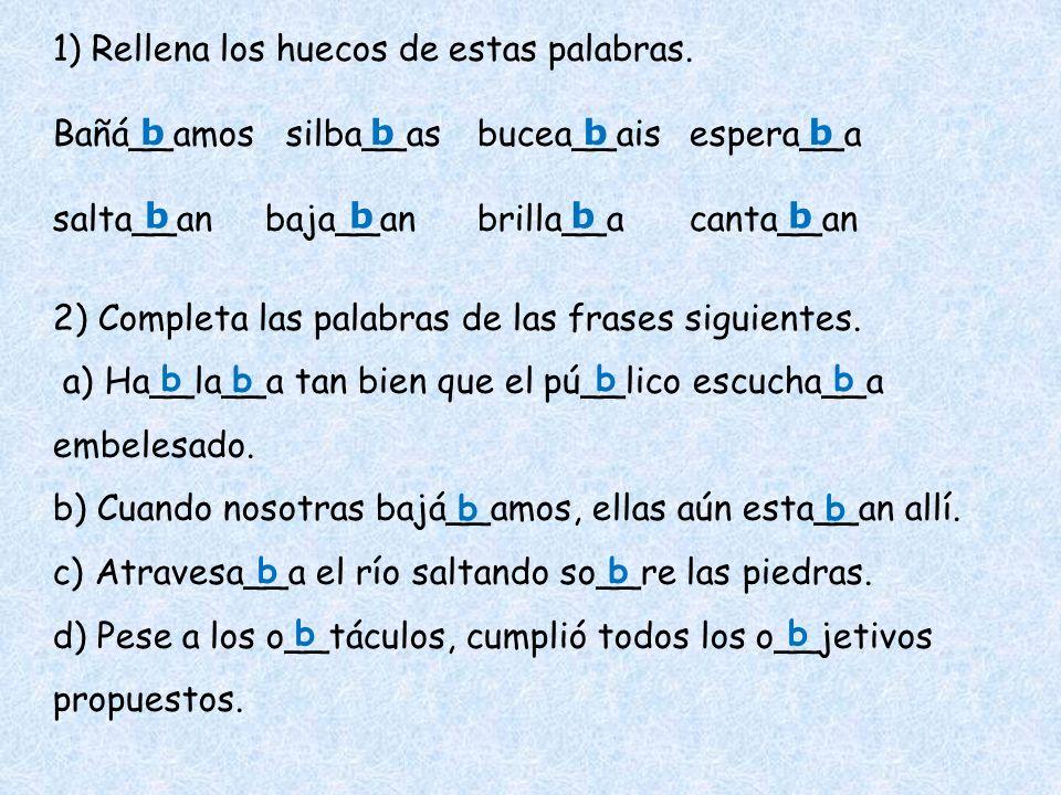 1) Rellena los huecos de estas palabras. Bañá__amos silba__asbucea__aisespera__a salta__anbaja__anbrilla__acanta__an 2) Completa las palabras de las f