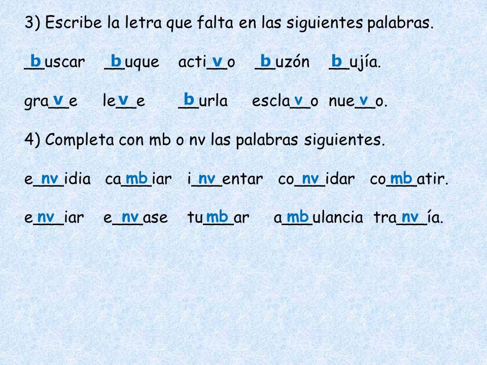 3) Escribe la letra que falta en las siguientes palabras. __uscar __uque acti__o __uzón __ujía. gra__e le__e __urla escla__o nue__o. 4) Completa con m