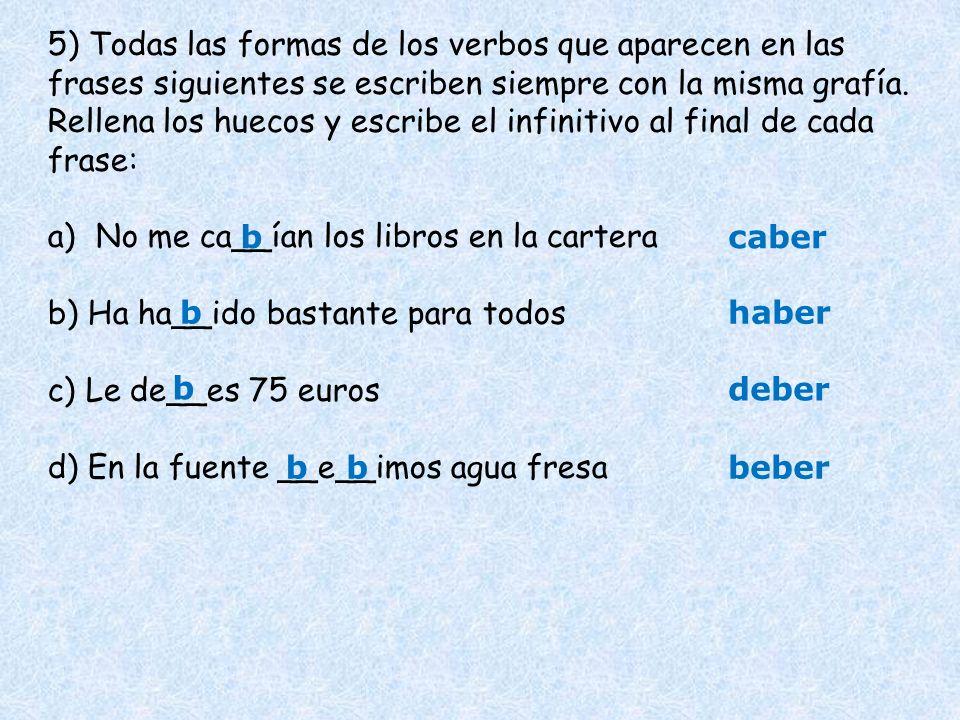 5) Todas las formas de los verbos que aparecen en las frases siguientes se escriben siempre con la misma grafía. Rellena los huecos y escribe el infin