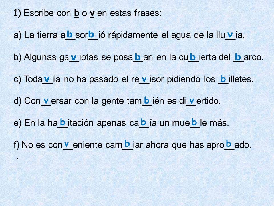 1) Escribe con b o v en estas frases: a) La tierra a__sor__ió rápidamente el agua de la llu__ia. b) Algunas ga__iotas se posa__an en la cu__ierta del