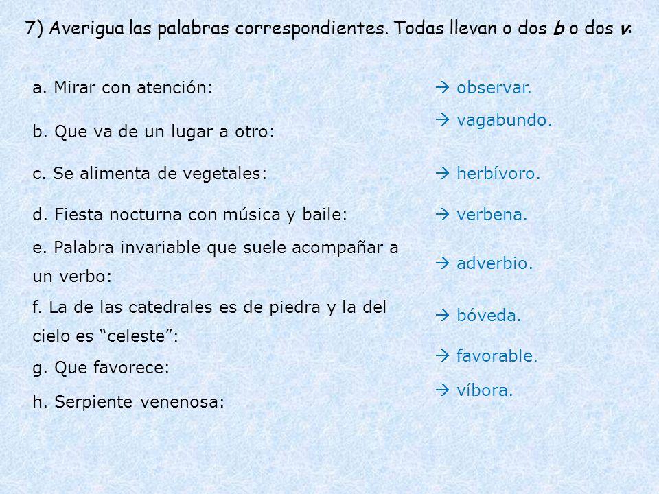 7) Averigua las palabras correspondientes. Todas llevan o dos b o dos v: a. Mirar con atención: b. Que va de un lugar a otro: c. Se alimenta de vegeta