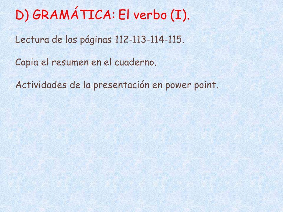 D) GRAMÁTICA: El verbo (I). Lectura de las páginas 112-113-114-115. Copia el resumen en el cuaderno. Actividades de la presentación en power point.