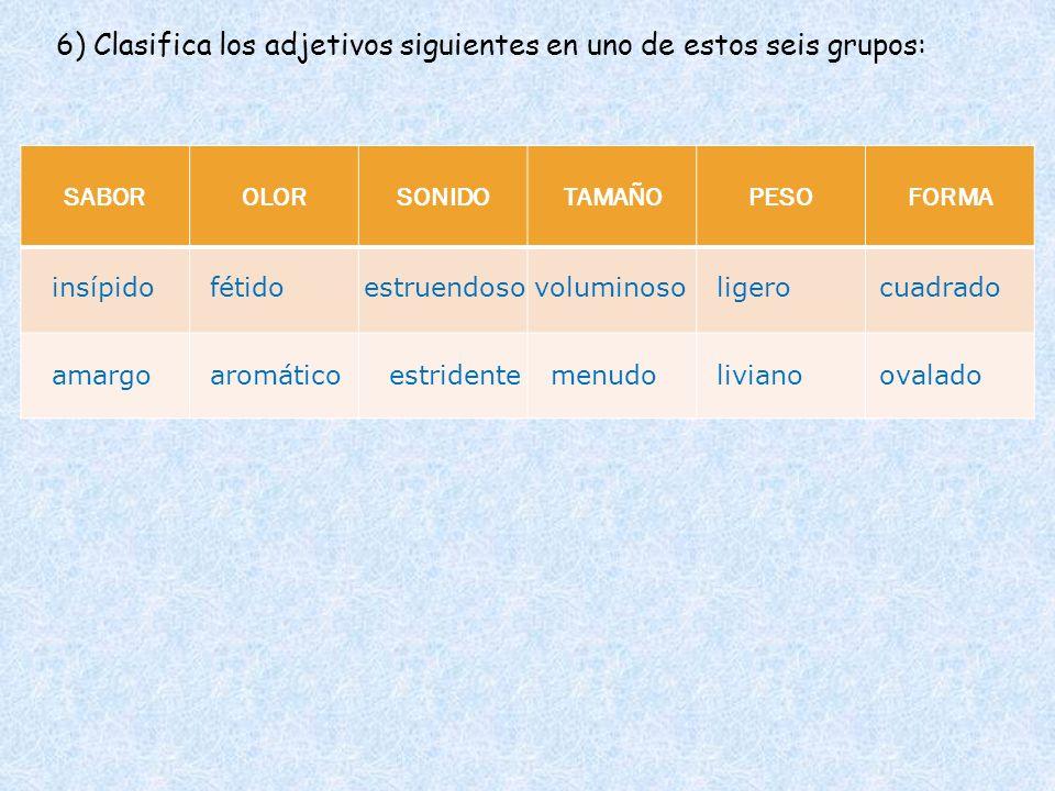 SABOROLORSONIDOTAMAÑOPESOFORMA 6) Clasifica los adjetivos siguientes en uno de estos seis grupos: insípido amargo estruendosoligero liviano fétido est