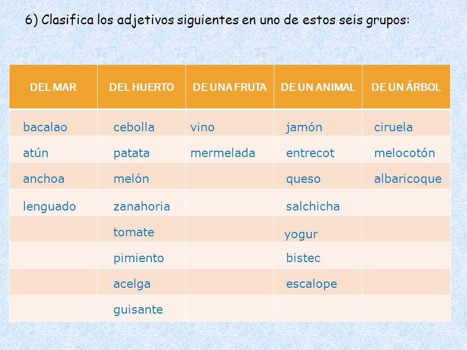 DEL MARDEL HUERTODE UNA FRUTADE UN ANIMALDE UN ÁRBOL 6) Clasifica los adjetivos siguientes en uno de estos seis grupos: bacalao atún vinociruela meloc