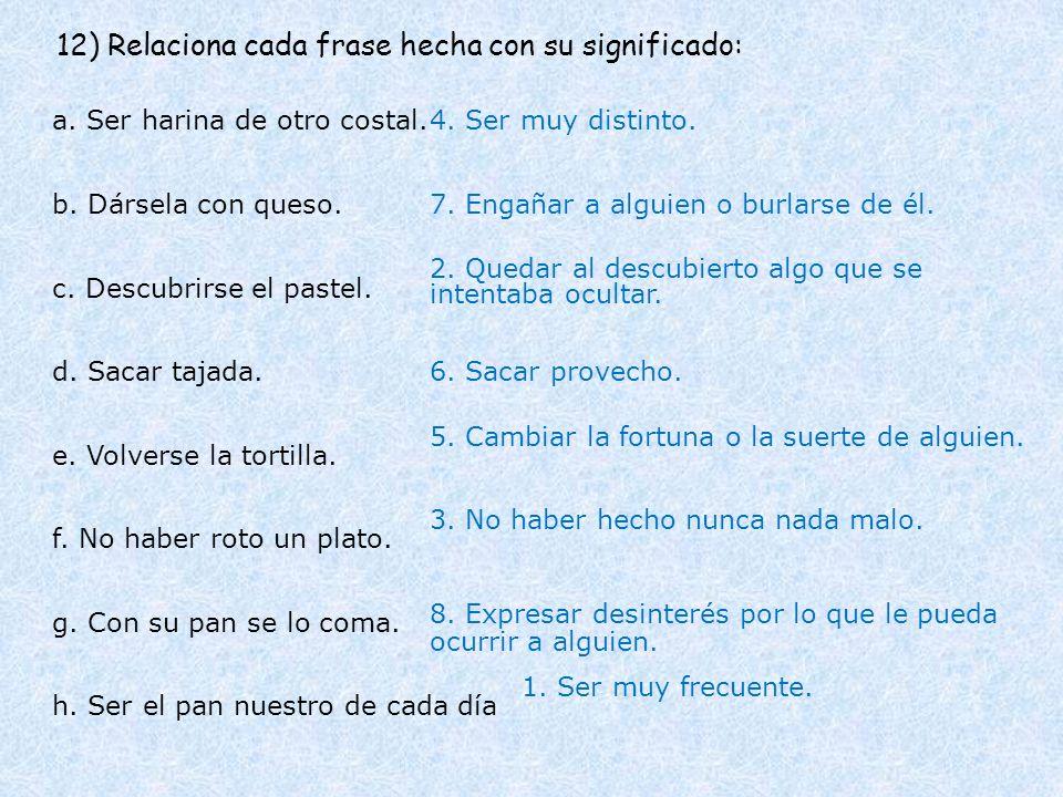 12) Relaciona cada frase hecha con su significado: a. Ser harina de otro costal. b. Dársela con queso. c. Descubrirse el pastel. d. Sacar tajada. 4. S