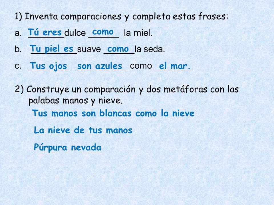 1) Inventa comparaciones y completa estas frases: a._______dulce ______ la miel. b. _________suave ______la seda. c.________ __________ como________ 2