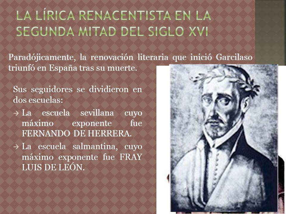 Paradójicamente, la renovación literaria que inició Garcilaso triunfó en España tras su muerte. Sus seguidores se dividieron en dos escuelas: La escue