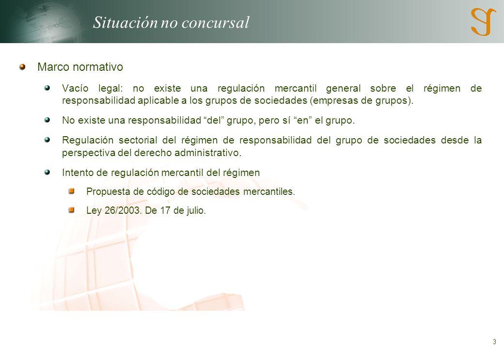 3 Situación no concursal Marco normativo Vacío legal: no existe una regulación mercantil general sobre el régimen de responsabilidad aplicable a los grupos de sociedades (empresas de grupos).