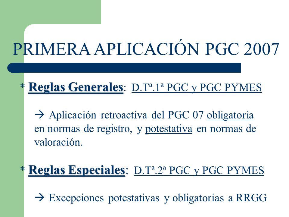 PRIMERA APLICACIÓN PGC 2007 Reglas Generales * Reglas Generales : D.Tª.1ª PGC y PGC PYMES Aplicación retroactiva del PGC 07 obligatoria en normas de registro, y potestativa en normas de valoración.