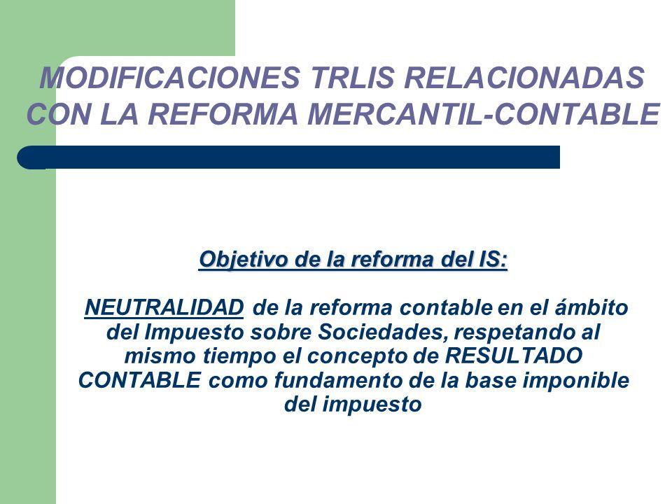 Objetivo de la reforma del IS: Objetivo de la reforma del IS: NEUTRALIDAD de la reforma contable en el ámbito del Impuesto sobre Sociedades, respetando al mismo tiempo el concepto de RESULTADO CONTABLE como fundamento de la base imponible del impuesto MODIFICACIONES TRLIS RELACIONADAS CON LA REFORMA MERCANTIL-CONTABLE