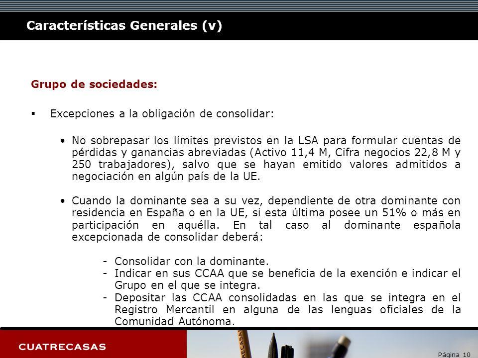 Página 10 Características Generales (v) Grupo de sociedades: Excepciones a la obligación de consolidar: No sobrepasar los límites previstos en la LSA para formular cuentas de pérdidas y ganancias abreviadas (Activo 11,4 M, Cifra negocios 22,8 M y 250 trabajadores), salvo que se hayan emitido valores admitidos a negociación en algún país de la UE.