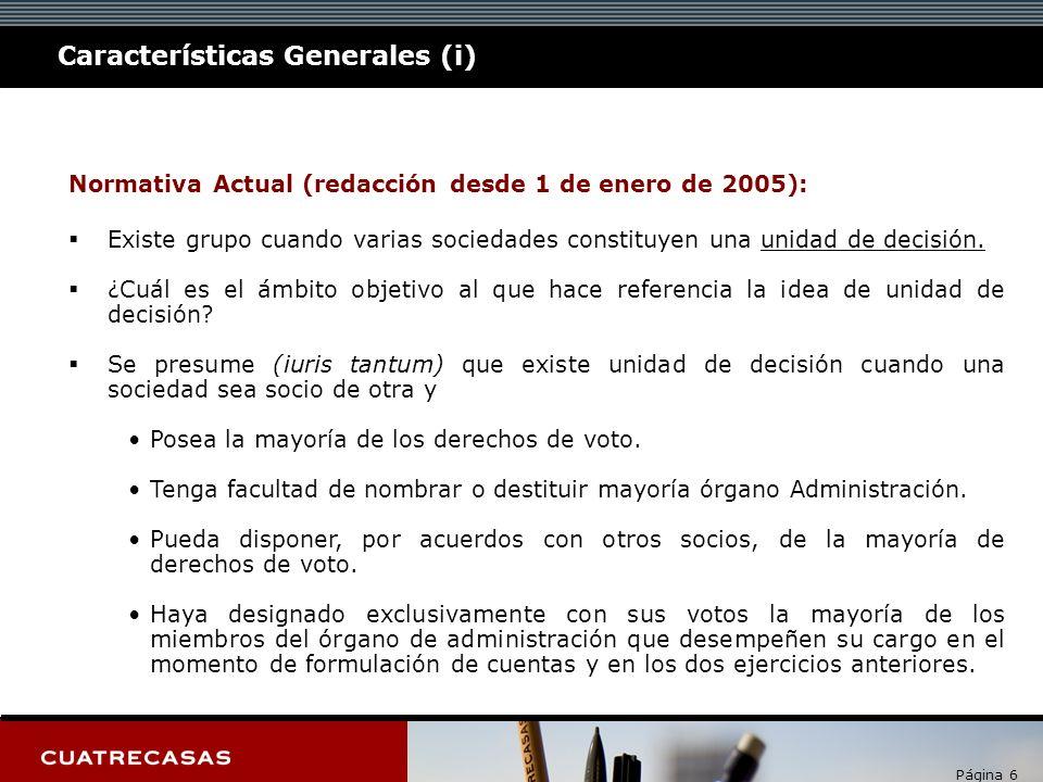 Página 6 Características Generales (i) Normativa Actual (redacción desde 1 de enero de 2005): Existe grupo cuando varias sociedades constituyen una un