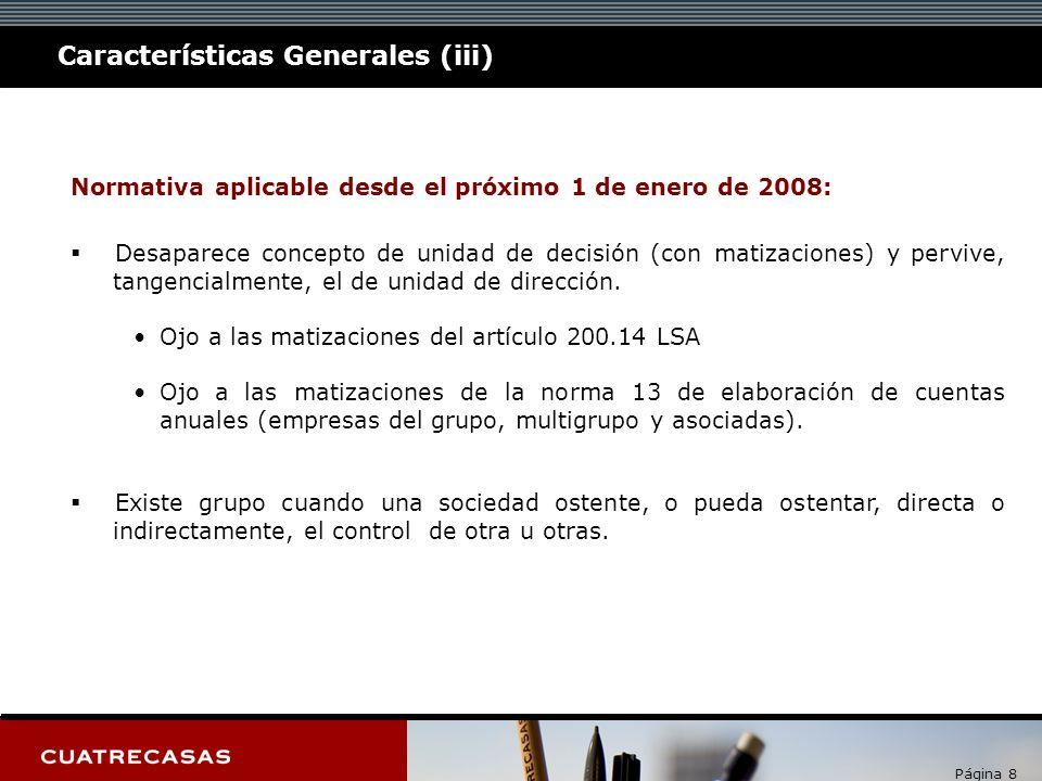Página 8 Características Generales (iii) Normativa aplicable desde el próximo 1 de enero de 2008: Desaparece concepto de unidad de decisión (con matizaciones) y pervive, tangencialmente, el de unidad de dirección.