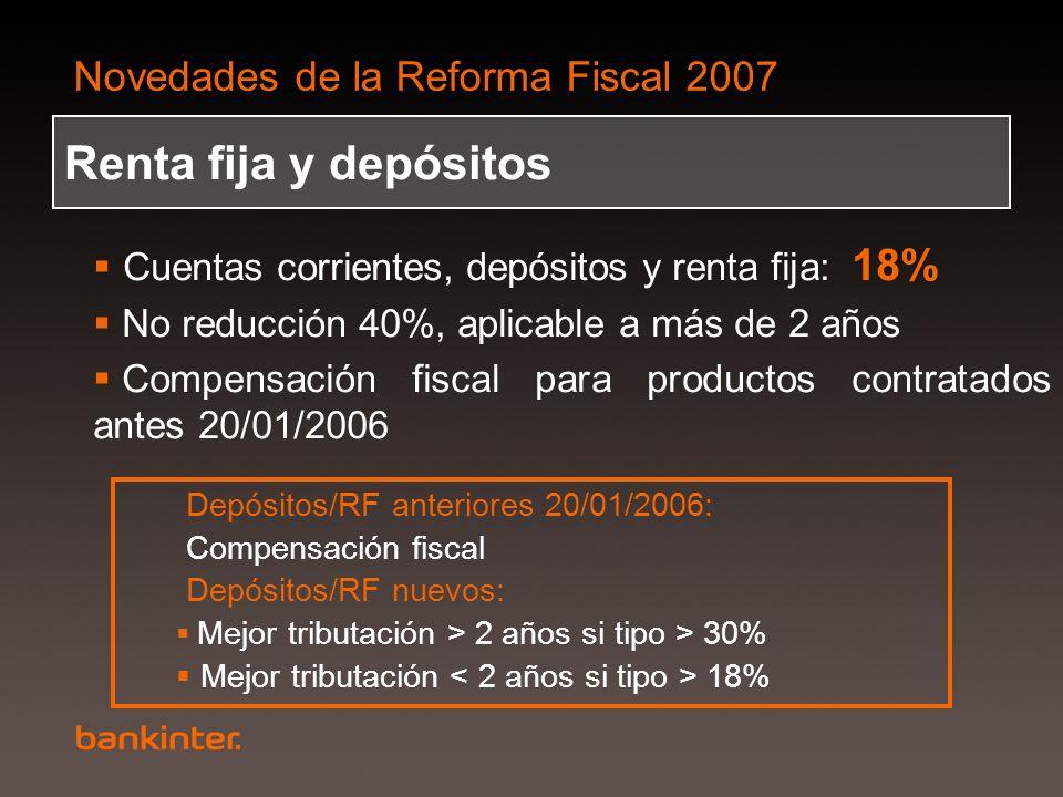 Novedades de la Reforma Fiscal 2007 Renta fija y depósitos Cuentas corrientes, depósitos y renta fija: 18% No reducción 40%, aplicable a más de 2 años
