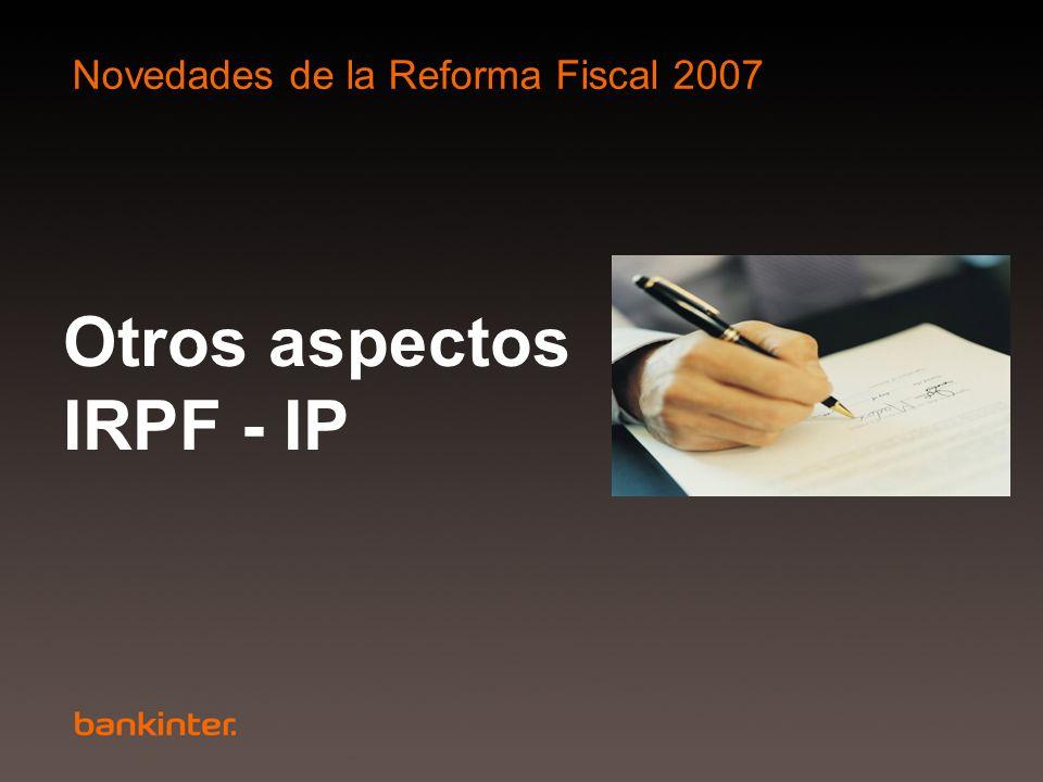 Novedades de la Reforma Fiscal 2007 Otros aspectos IRPF - IP