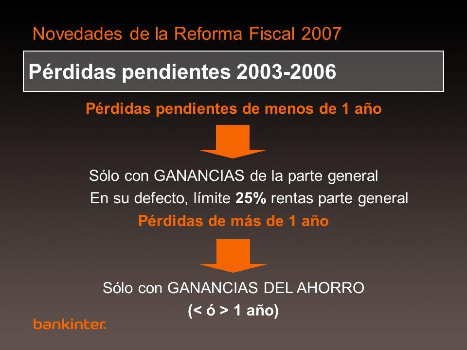 Novedades de la Reforma Fiscal 2007 Pérdidas pendientes 2003-2006 Pérdidas pendientes de menos de 1 año Sólo con GANANCIAS de la parte general En su d