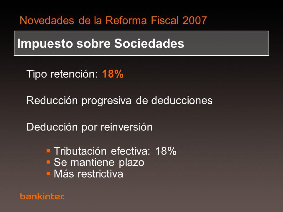 Novedades de la Reforma Fiscal 2007 Impuesto sobre Sociedades Tipo retención: 18% Reducción progresiva de deducciones Deducción por reinversión Tribut