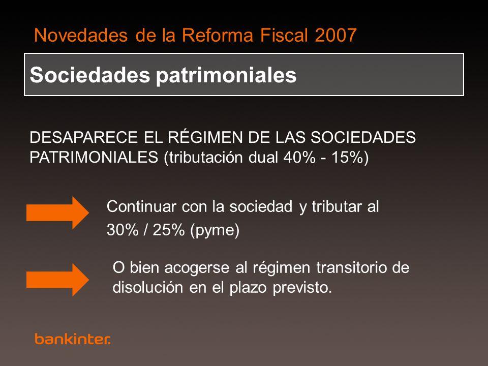 Novedades de la Reforma Fiscal 2007 Sociedades patrimoniales DESAPARECE EL RÉGIMEN DE LAS SOCIEDADES PATRIMONIALES (tributación dual 40% - 15%) Contin