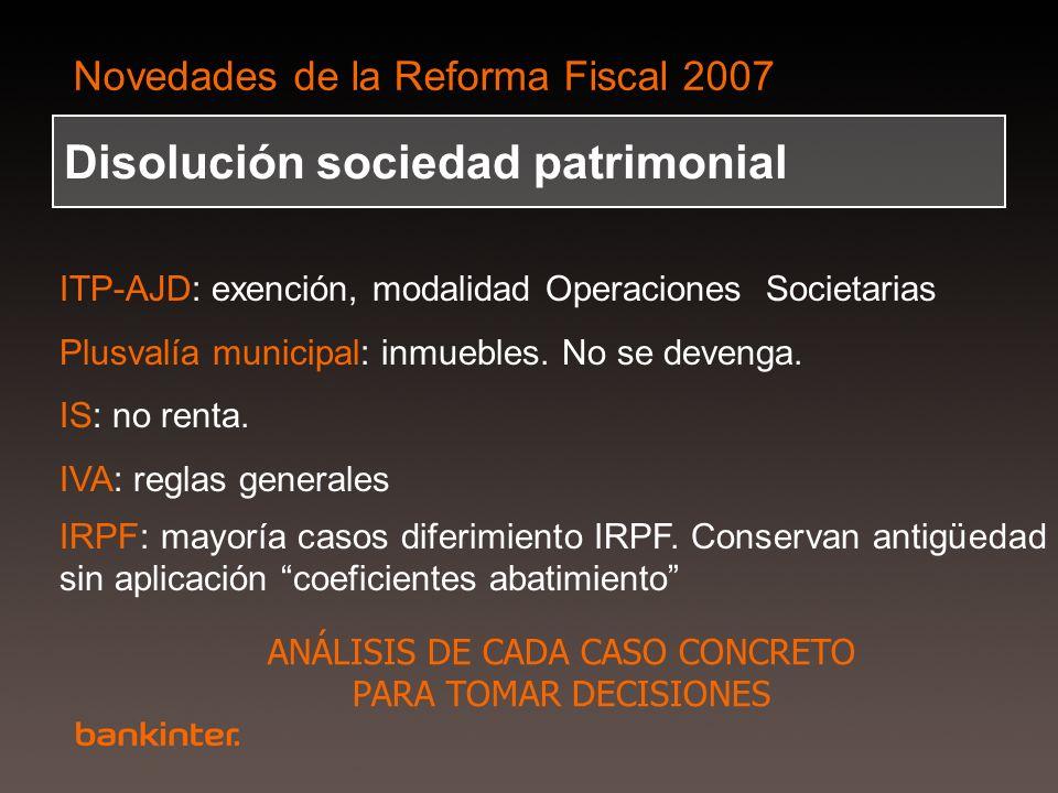 Novedades de la Reforma Fiscal 2007 Disolución sociedad patrimonial ITP-AJD: exención, modalidad Operaciones Societarias Plusvalía municipal: inmueble