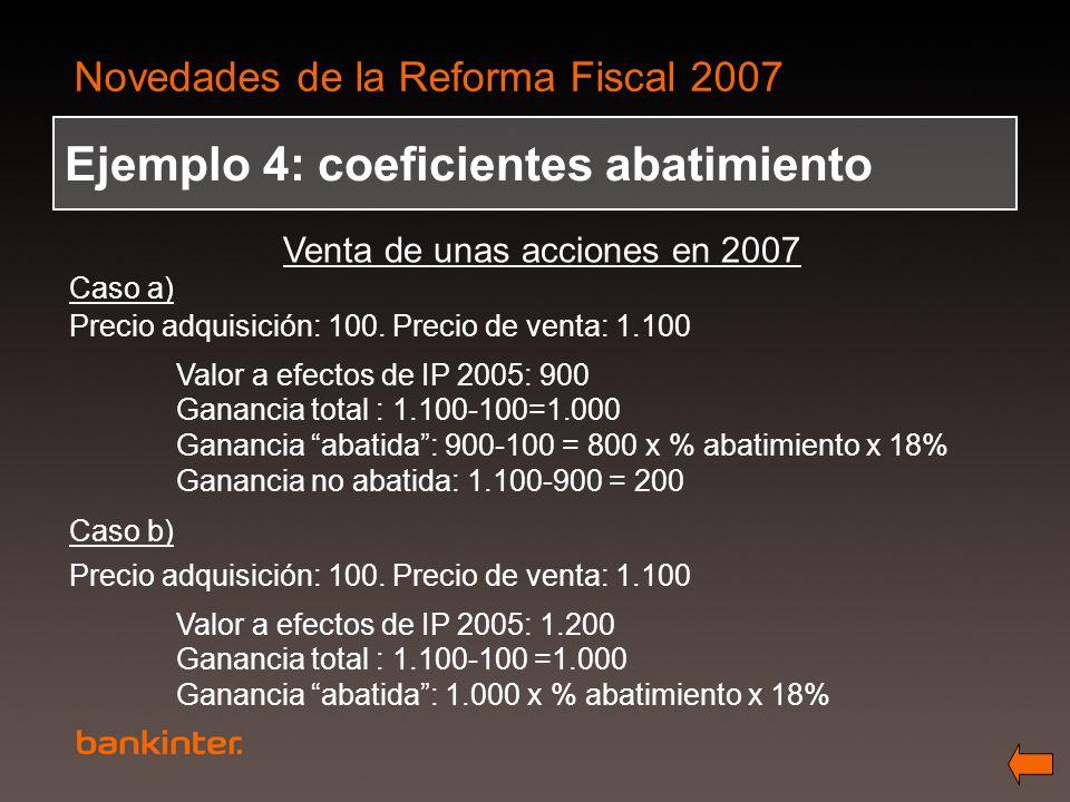 Novedades de la Reforma Fiscal 2007 Ejemplo 4: coeficientes abatimiento Venta de unas acciones en 2007 Caso a) Precio adquisición: 100. Precio de vent