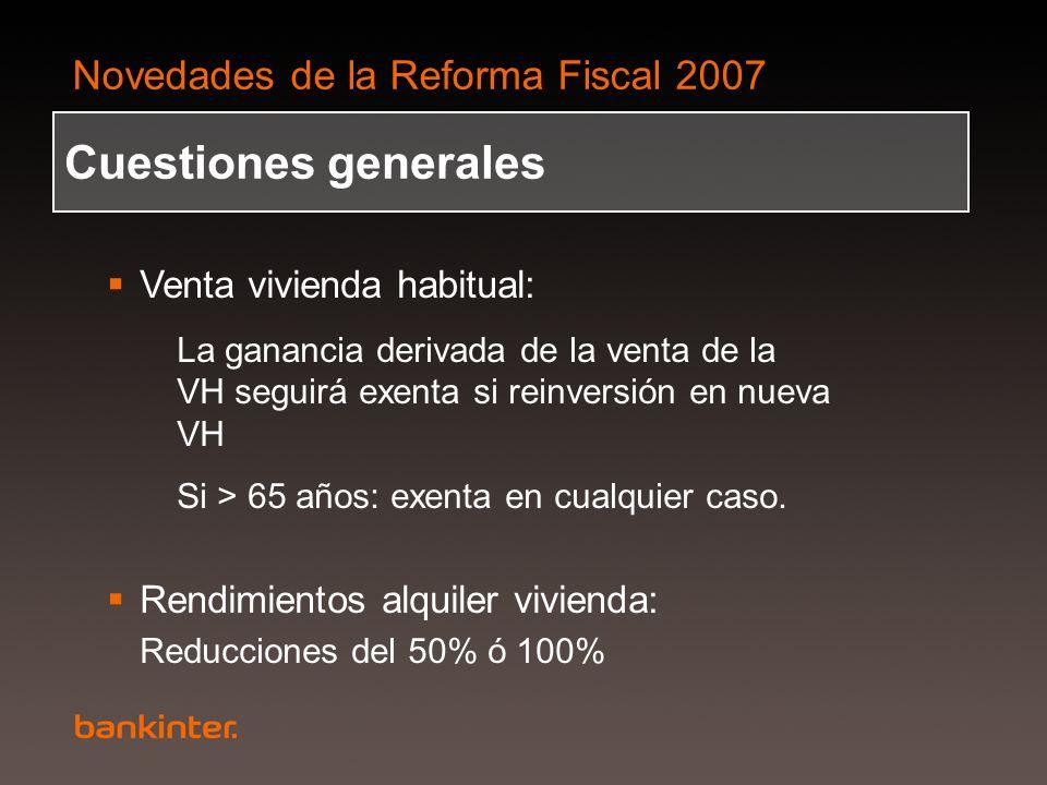 Novedades de la Reforma Fiscal 2007 Venta vivienda habitual: La ganancia derivada de la venta de la VH seguirá exenta si reinversión en nueva VH Si >
